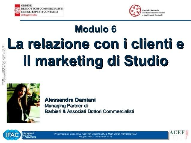 Modulo 6    La relazione con i clienti e      il marketing di Studio         Alessandra Damiani         Managing Partner d...