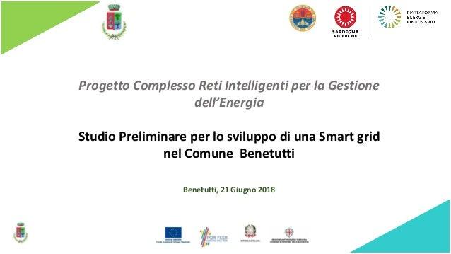 Progetto Complesso Reti Intelligenti per la Gestione dell'Energia Benetutti, 21 Giugno 2018 Studio Preliminare per lo svil...