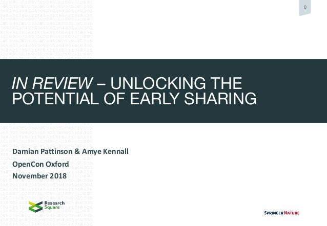 0 IN REVIEW – UNLOCKING THE POTENTIAL OF EARLY SHARING Damian Pattinson & Amye Kennall OpenCon Oxford November 2018