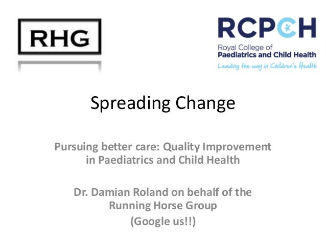 Spreading Change Pursuing better care: Quality Improvement in Paediatrics and Child Health  Dr. Damian Roland on behalf of...