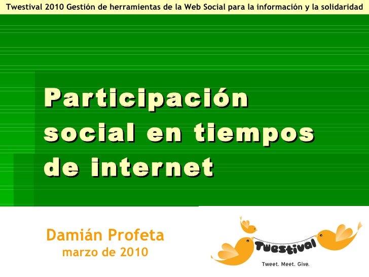 Participación social en tiempos de internet Damián Profeta marzo de 2010 Twestival 2010 Gestión de herramientas de la Web ...