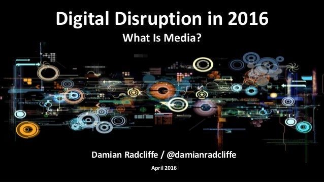 Damian Radcliffe / @damianradcliffe April 2016 Digital Disruption in 2016 What Is Media?