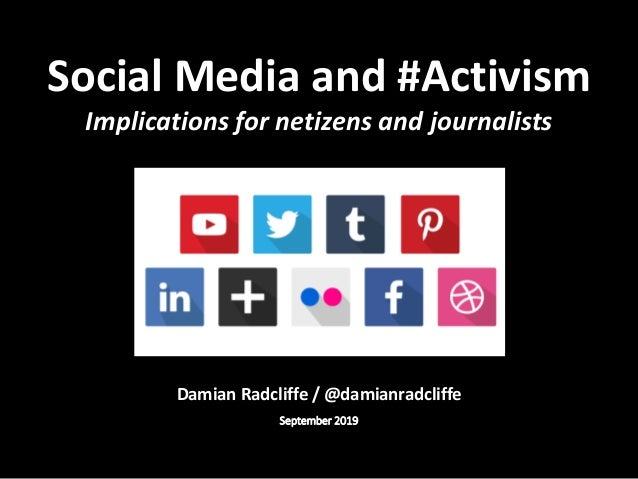 Damian Radcliffe / @damianradcliffe September 2019 Social Media and #Activism Implications for netizens and journalists