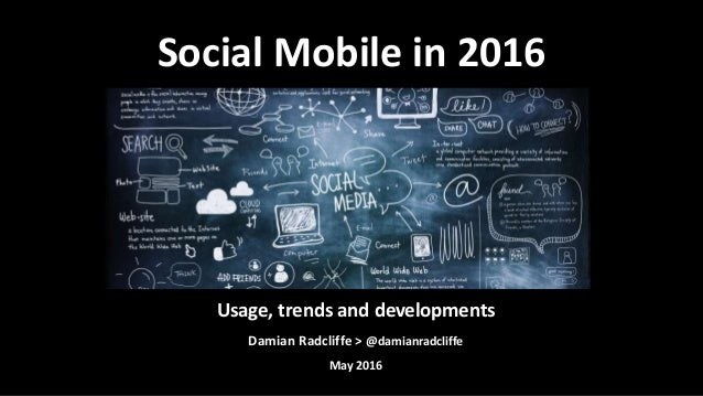 Usage, trends and developments Damian Radcliffe > @damianradcliffe May 2016 Social Mobile in 2016