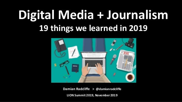 Damian Radcliffe > @damianradcliffe LION Summit 2019, November 2019 Digital Media + Journalism 19 things we learned in 2019
