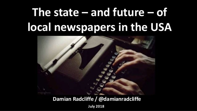 Damian Radcliffe / @damianradcliffe The state – and future – of local newspapers in the USA July 2018