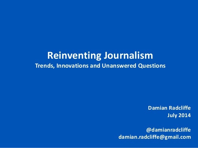 Damian Radcliffe July 2014 @damianradcliffe damian.radcliffe@gmail.com Reinventing Journalism Trends, Innovations and Unan...