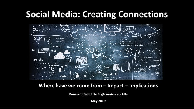 Where have we come from – Impact – Implications Damian Radcliffe > @damianradcliffe May 2019 Social Media: Creating Connec...