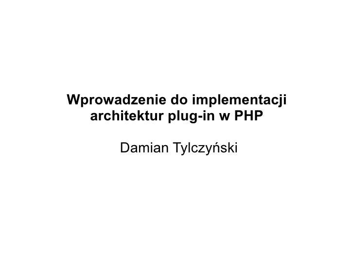 Wprowadzenie do implementacji   architektur plug-in w PHP         Damian Tylczyński