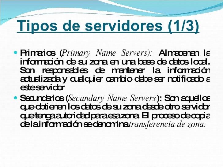 Tipos de servidores (1/3) <ul><li>Primarios ( Primary Name Servers):  Almacenan la información de su zona en una base de d...