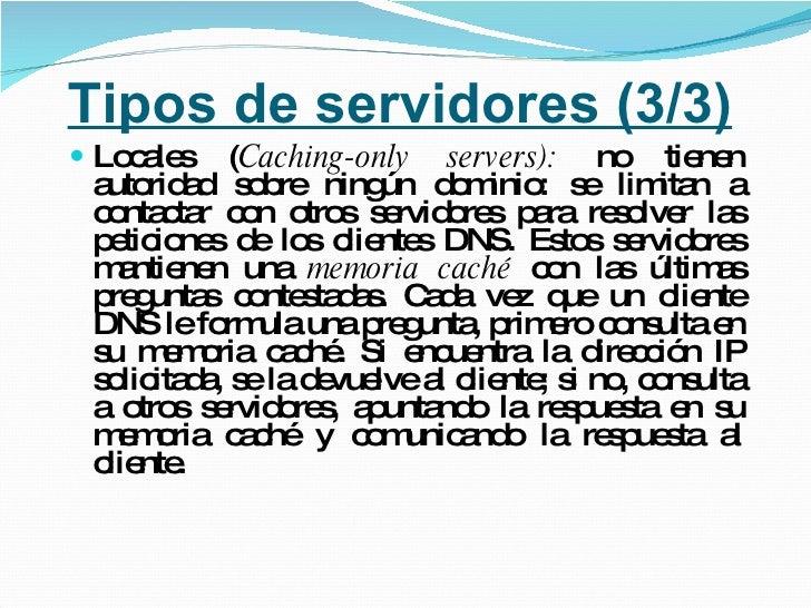 Tipos de servidores (3/3) <ul><li>Locales ( Caching-only servers):  no tienen autoridad sobre ningún dominio: se limitan a...