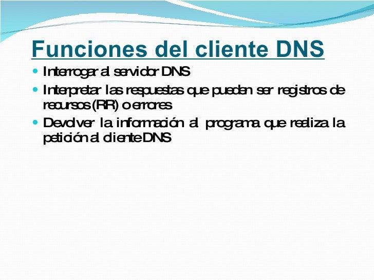 Funciones del cliente DNS <ul><li>Interrogar al servidor DNS </li></ul><ul><li>Interpretar las respuestas que pueden ser r...