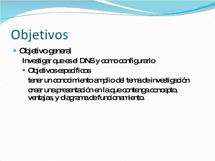 Objetivos <ul><li>Objetivo general </li></ul><ul><ul><li>Investigar que es el DNS y como configurarlo </li></ul></ul><ul><...