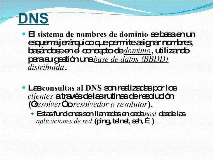DNS <ul><li>El  sistema de nombres de dominio  se basa en un esquema jerárquico que permite asignar nombres, basándose en ...