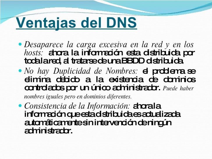Ventajas del DNS <ul><li>Desaparece la carga excesiva en la red y en los hosts:  ahora   la información esta distribuida p...
