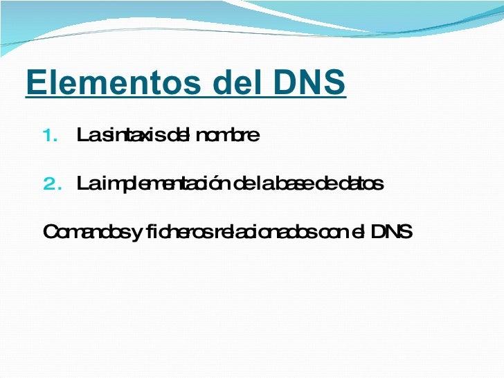 Elementos del DNS <ul><li>La sintaxis del nombre </li></ul><ul><li>La implementación de la base de datos </li></ul><ul><li...