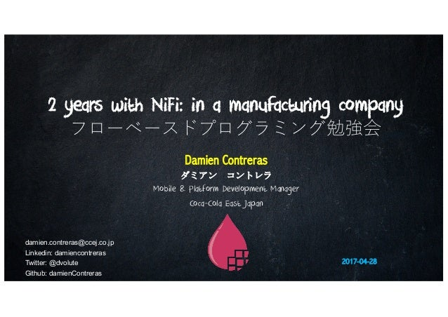 2 years with NiFi: in a manufacturing company フローベースドプログラミング勉強会 Damien Contreras ダミアン コントレラ Mobile & Platform Development ...