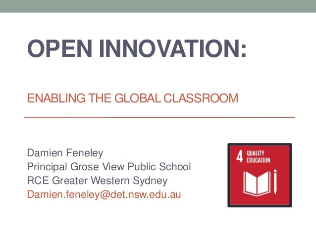 OPEN INNOVATION: ENABLING THE GLOBAL CLASSROOM Damien Feneley Principal Grose View Public School RCE Greater Western Sydne...