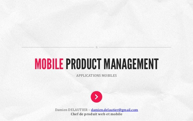 APPLICATIONS	   MOBILES	    MOBILE PRODUCT MANAGEMENT Damien	   DELAUTIER	   –	   damien.delautier@gmail.com	    Chef	   d...