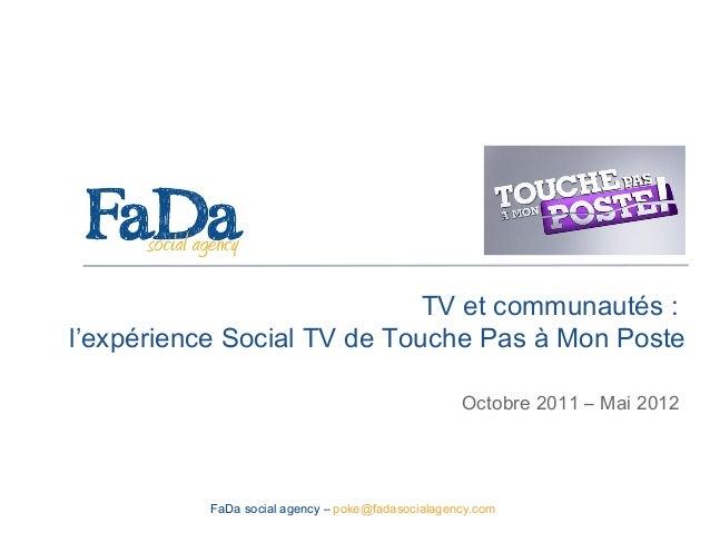 TV et communautés :l'expérience Social TV de Touche Pas à Mon PosteOctobre 2011 – Mai 2012FaDa social agency – poke@fadaso...