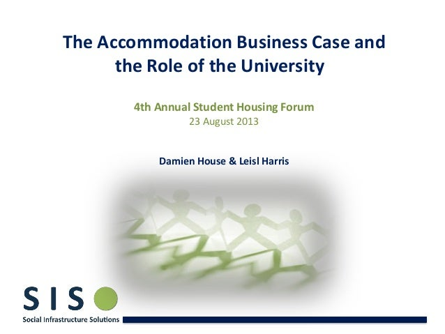 The Accommodation Business Case and the Role of the University 4th Annual Student Housing Forum 23 August 2013 Damien Hous...