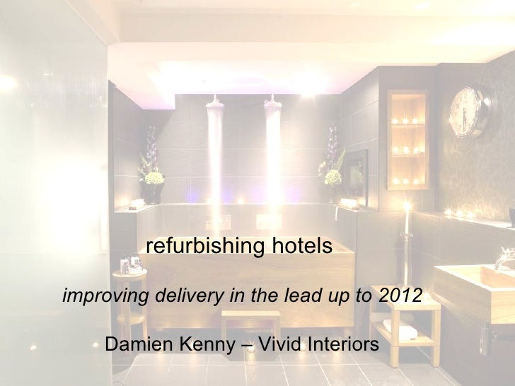 refurbishing hotels   improving delivery in the lead up to 2012 Damien Kenny – Vivid Interiors