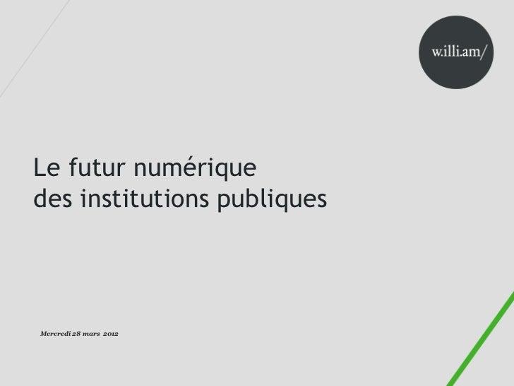 Le futur numériquedes institutions publiquesMercredi 28 mars 2012