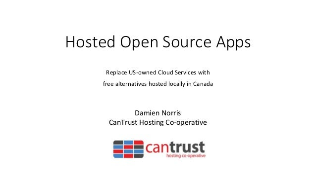 Hosted Open Source Apps Replace US-owned Cloud Services with free alternatives hosted locally in Canada Damien Norris CanT...