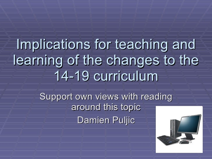 Implications for teaching and learning of the changes to the 14-19 curriculum Support own views with reading around this t...