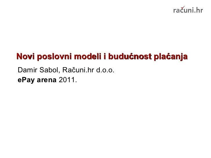 Novi poslovni modeli i budućnost plaćanja Damir Sabol, Računi.hr d.o.o. ePay arena  2011.