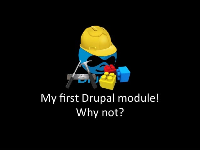 My	  first	  Drupal	  module!	           Why	  not?
