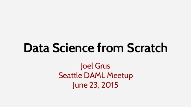 Joel Grus Seattle DAML Meetup June 23, 2015 Data Science from Scratch