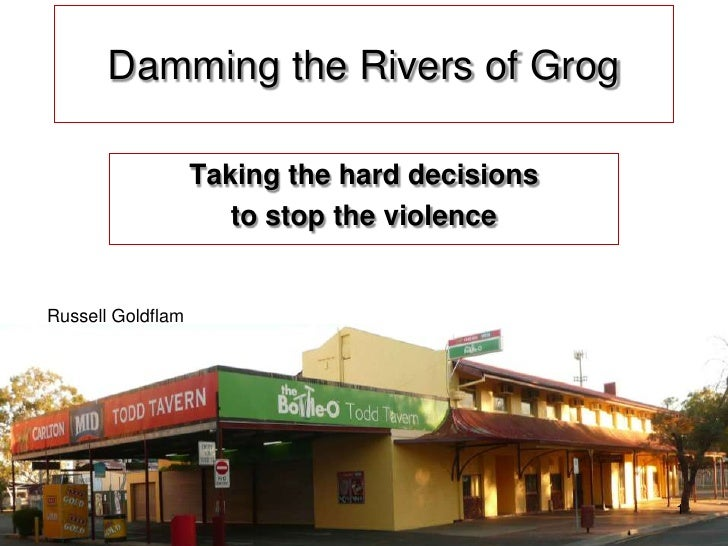 1<br />Damming the Rivers of Grog<br />Taking the hard decisions <br />to stop the violence<br />Russell Goldflam<br />
