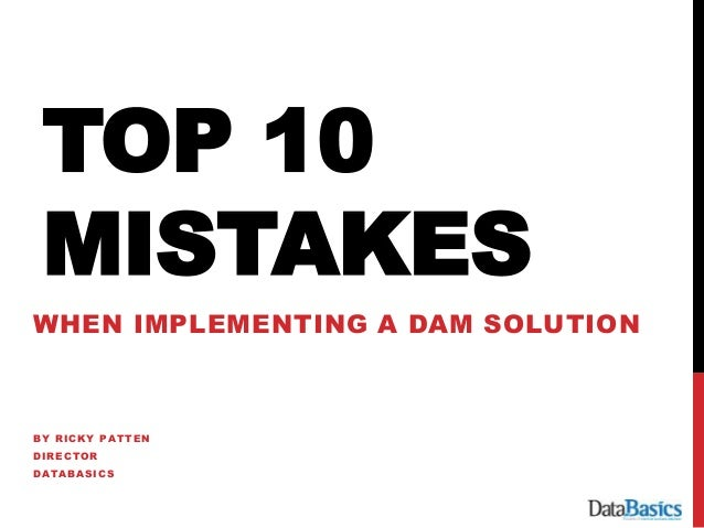 TOP 10 MISTAKES WHEN IMPLEMENTING A DAM SOLUTION BY RICKY PATTEN DIRECTOR DATABASICS