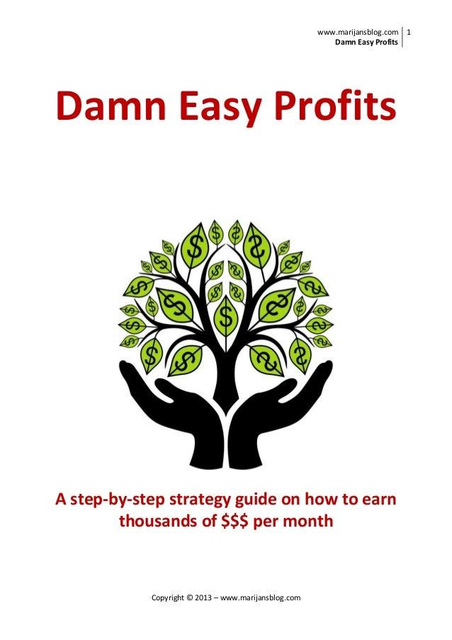 www.marijansblog.com Damn Easy Profits 1 Copyright © 2013 – www.marijansblog.com Damn Easy Profits A step-by-step strategy...