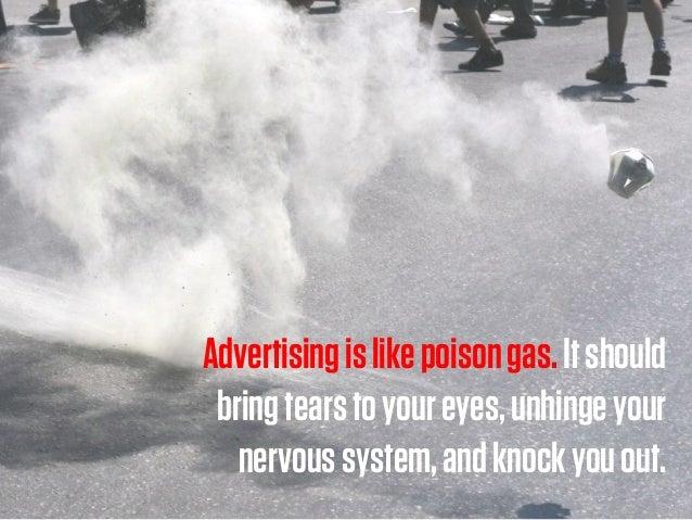 Advertisingislikepoisongas.Itshould bringtearstoyoureyes,unhingeyour nervoussystem,andknockyouout.