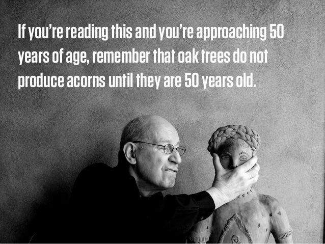 Ifyou'rereadingthisandyou'reapproaching50 yearsofage,rememberthatoaktreesdonot produceacornsuntiltheyare50yearsold.