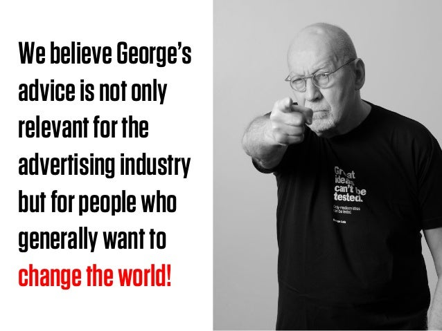 WebelieveGeorge's adviceisnotonly relevantforthe advertisingindustry butforpeoplewho generallywantto changetheworld!