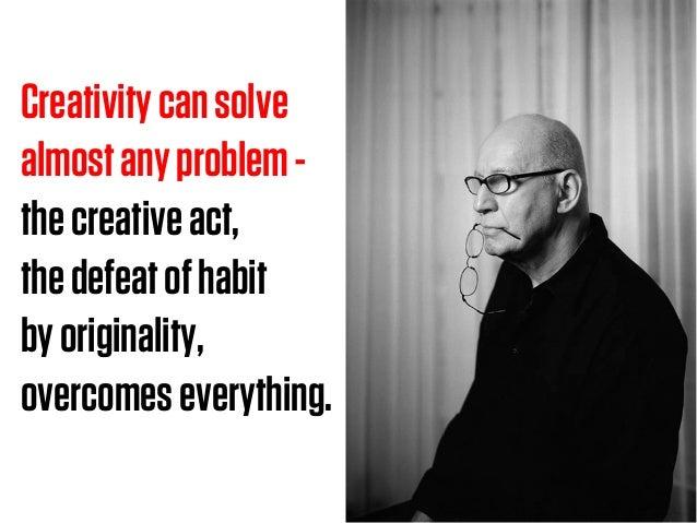 Creativitycansolve almostanyproblem- thecreativeact, thedefeatofhabit byoriginality, overcomeseverything.
