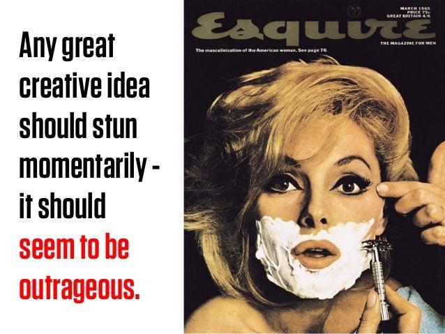 Anygreat creativeidea shouldstun momentarily- itshould seemtobe outrageous.