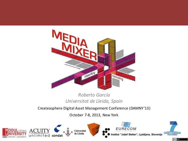 Roberto García Universitat de Lleida, Spain Createasphere Digital Asset Management Conference (DAMNY'13) October 7-8, 2013...
