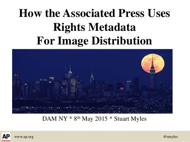 www.ap.org @smyles How the Associated Press Uses Rights Metadata For Image Distribution DAM NY * 8th May 2015 * Stuart Myl...