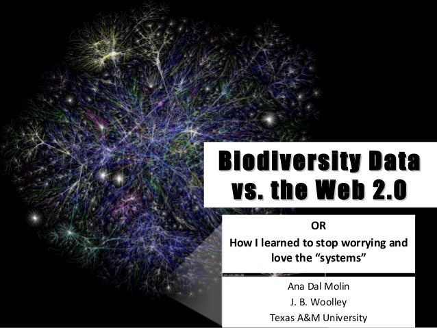 "Biodiversity DataBiodiversity Data vs. the Web 2.0vs. the Web 2.0 OR How I learned to stop worrying and love the ""systems""..."