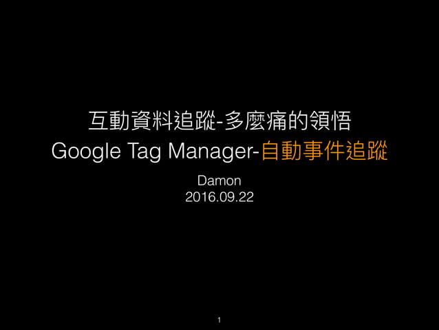 互動資料追蹤-多麼痛的領悟 Google Tag Manager-⾃自動事件追蹤 Damon 2016.09.22 1