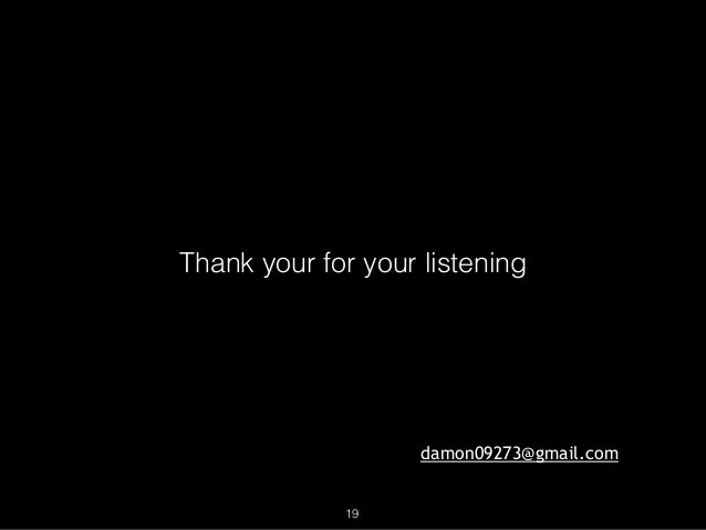 Thank your for your listening damon09273@gmail.com 19