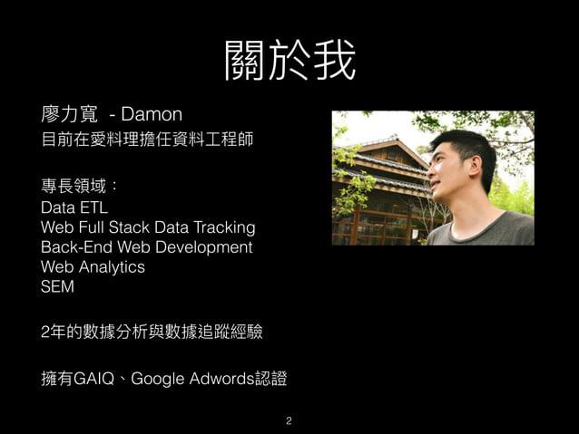 關於我 廖⼒力力寬 - Damon ⽬目前在愛料理理擔任資料⼯工程師 專長領域: Data ETL Web Full Stack Data Tracking Back-End Web Development Web Analytics...