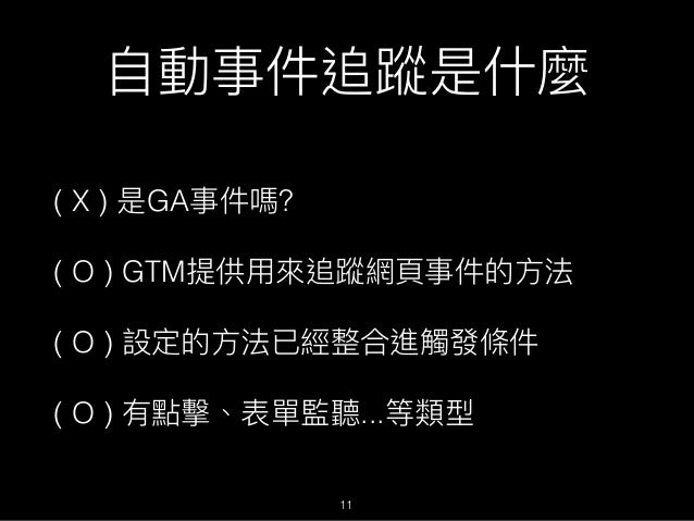 ⾃自動事件追蹤是什什麼 ( X ) 是GA事件嗎? ( O ) GTM提供⽤用來來追蹤網⾴頁事件的⽅方法 ( O ) 設定的⽅方法已經整合進觸發條件 ( O ) 有點擊、表單監聽...等類型 11