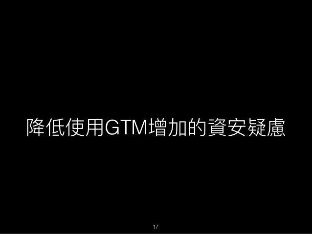 降低使⽤用GTM增加的資安疑慮 17
