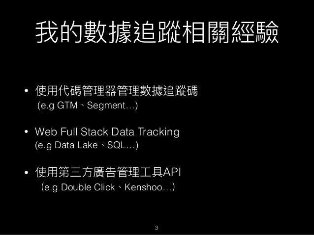 我的數據追蹤相關經驗 • 使⽤用代碼管理理器管理理數據追蹤碼 (e.g GTM、Segment…) • Web Full Stack Data Tracking (e.g Data Lake、SQL…) • 使⽤用第三⽅方廣告管理理⼯工具A...