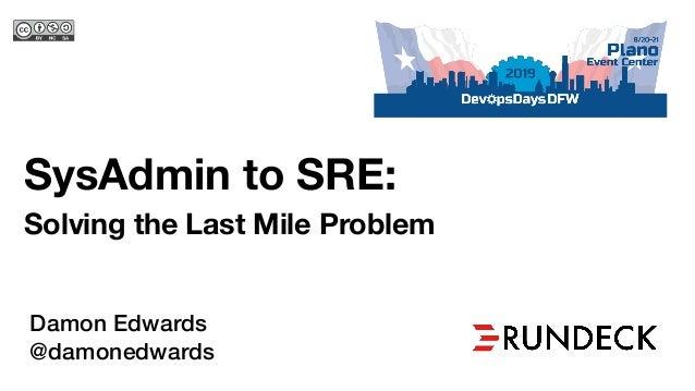 SysAdmin to SRE: Solving the Last Mile Problem Damon Edwards @damonedwards